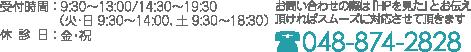 受付時間:   9:30~13:00/14:30∼19:30 (火・日 9:30~14:00、土 9:30~18:30)   休診日: 金・祝 お問い合わせの際は『HPを見た』とお伝え 頂ければスムーズに対応させて頂きます 048-874-2828
